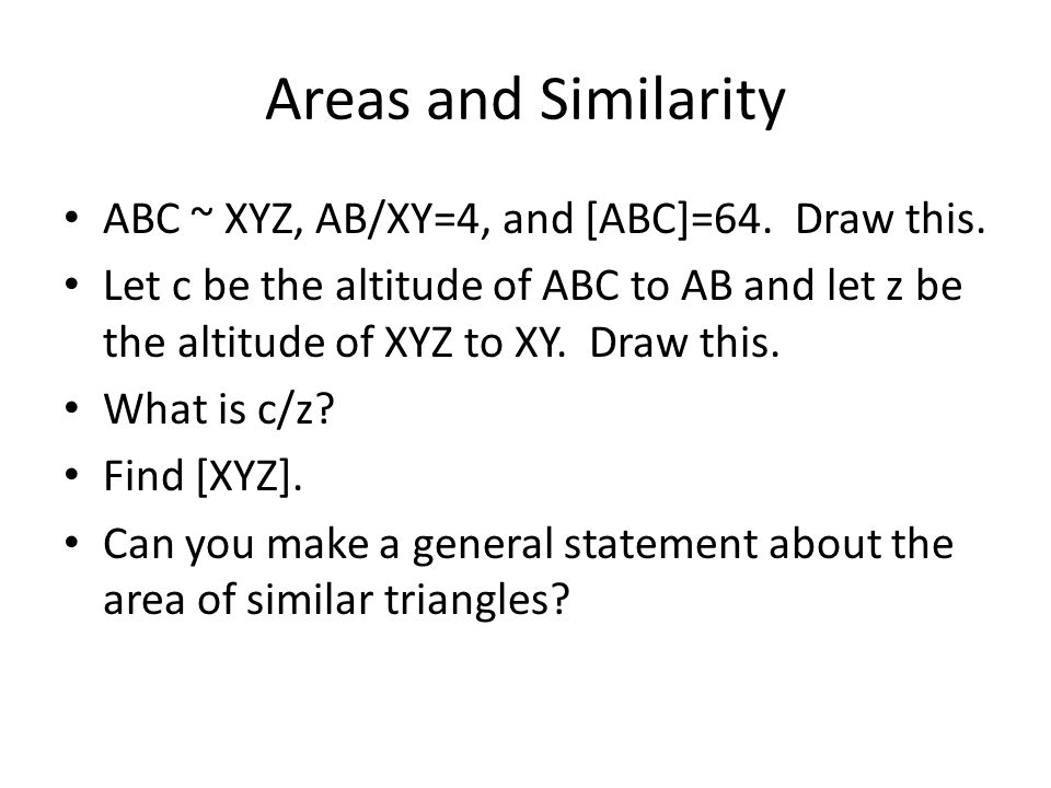 Areas and Similarity ABC ~ XYZ, AB/XY=4, and [ABC]=64. Draw this.